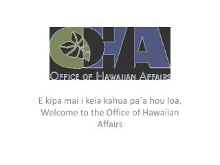 E  kipa mai i keia kahua pa`a hou loa . Welcome to the Office of Hawaiian Affairs