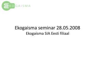 Ekogaisma seminar 28.05.2008 Ekogaisma SIA Eesti filiaal