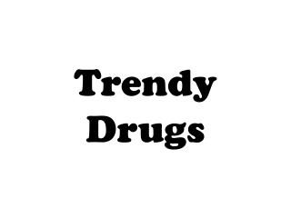 Trendy Drugs