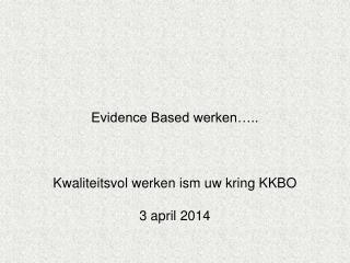 Evidence Based werken….. Kwaliteitsvol werken ism uw kring KKBO  3 april 2014