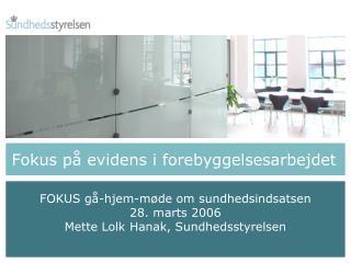 FOKUS gå-hjem-møde om sundhedsindsatsen 28. marts 2006 Mette Lolk Hanak, Sundhedsstyrelsen
