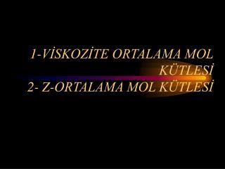 1-VİSKOZİTE ORTALAMA MOL  KÜTLESİ 2- Z-ORTALAMA MOL KÜTLESİ