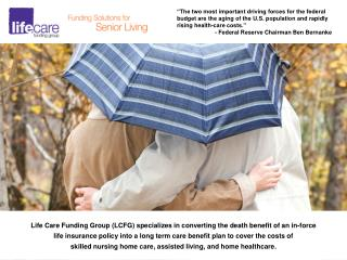 Life Care Funding Group (LCFG) specializes in converting the death benefit of an in-force