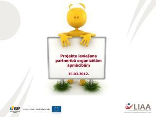 Projektu ieviešana partnerībā organizētām apmācībām 15.03.2012.
