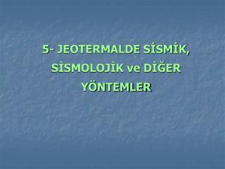 5- JEOTERMALDE SİSMİK, SİSMOLOJİK ve DİĞER YÖNTEMLER
