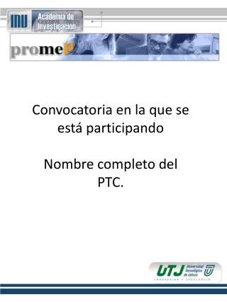 Convocatoria en la que se está participando Nombre completo del PTC.