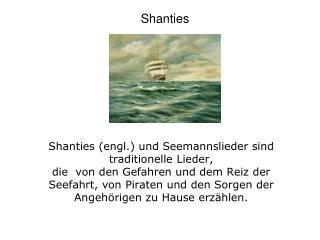 Shanties engl. und Seemannslieder sind  traditionelle Lieder,  die  von den Gefahren und dem Reiz der Seefahrt, von Pira