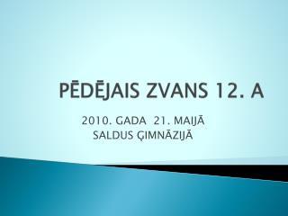 PĒDĒJAIS ZVANS 12. A