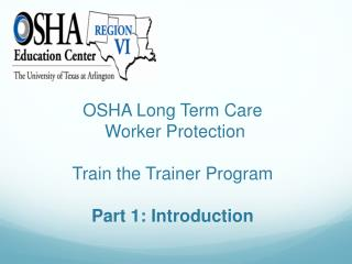 OSHA Long Term Care  Worker Protection Train the Trainer Program Part 1: Introduction