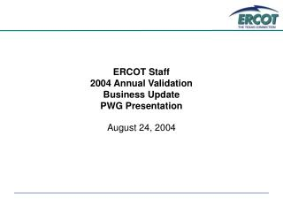 ERCOT Staff  2004 Annual Validation Business Update  PWG Presentation