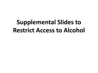 Supplemental Slides to Restrict Access to Alcohol