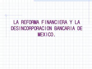 LA REFORMA FINANCIERA Y LA DESINCORPORACION BANCARIA DE MEXICO.