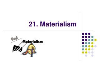 21. Materialism