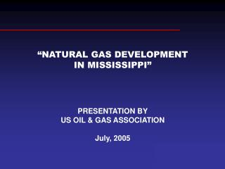 NATURAL GAS DEVELOPMENT IN MISSISSIPPI       PRESENTATION BY US OIL  GAS ASSOCIATION   July, 2005