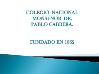 COLEGIO  NACIONAL MONSEÑOR  DR. PABLO CABRERA. FUNDADO EN 1862