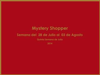 Mystery Shopper Semana del  28 de Julio al  03 de Agosto Quinta Semana de Julio 2014