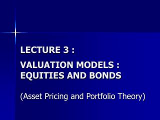 LECTURE 3 : VALUATION MODELS : EQUITIES AND BONDS