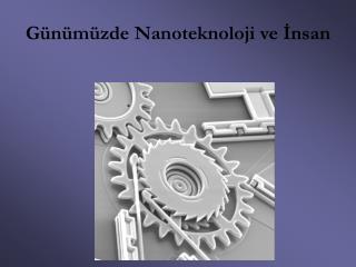 Günümüzde Nanoteknoloji ve İnsan