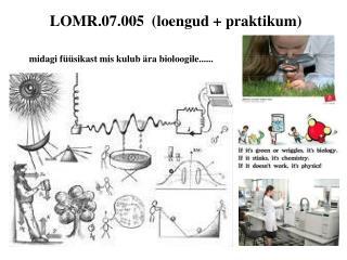 LOMR.07.005  (loengud + praktikum)  midagi f��sikast mis kulub �ra bioloogile......