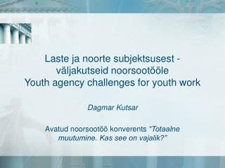 Laste ja noorte subjektsusest - v�ljakutseid noorsoot��le  Youth agency challenges for youth work