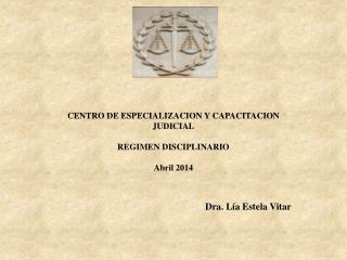 CENTRO DE ESPECIALIZACION Y CAPACITACION JUDICIAL REGIMEN DISCIPLINARIO Abril 2014