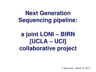 Next Generation Sequencing pipeline: a joint LONI – BIRN [UCLA – UCI] collaborative project