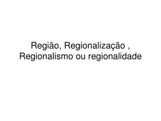 Região, Regionalização , Regionalismo ou regionalidade