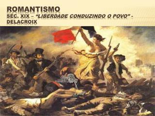 "ROMANTISMO SÉC. XIX –  ""Liberdade conduzindo o povo"" -  Delacroix"
