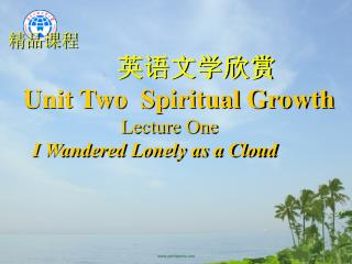 英语文学欣赏 Unit Two  Spiritual Growth                         Lecture One I Wandered Lonely as a Cloud