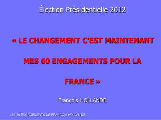 Élection Présidentielle 2012 «LE CHANGEMENT C'EST MAINTENANT MES 60 ENGAGEMENTS POUR LA  FRANCE»