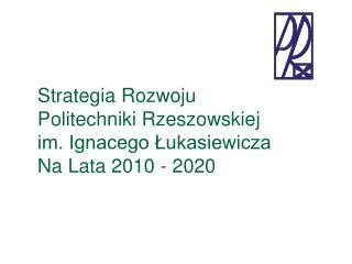 Strategia Rozwoju  Politechniki Rzeszowskiej  im. Ignacego Łukasiewicza Na Lata 2010 - 2020