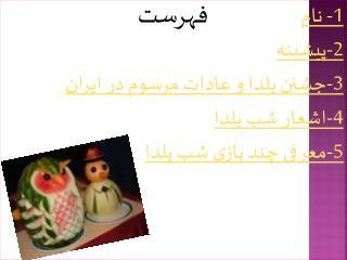1-  نام 2-پیشینه 3-جشنن یلدا  و عادات مرسوم در ایران 4-اشعار شب یلدا 5-معرفی  چند بازی  شب یلدا