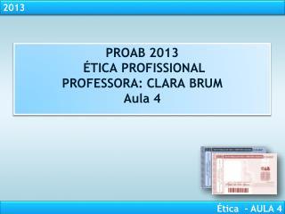 PROAB  2013  ÉTICA  PROFISSIONAL PROFESSORA:  CLARA BRUM Aula 4
