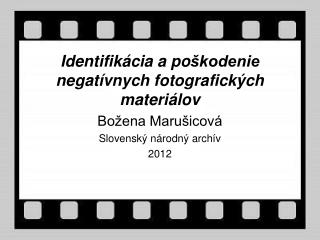 Identifik ácia a  po škodenie negatívnych fotografických materiálov Božena Marušicová