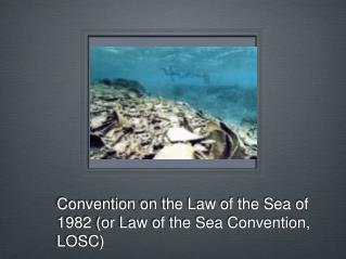 Convention on the Law of the Sea of 1982 (or Law of the Sea Convention, LOSC)