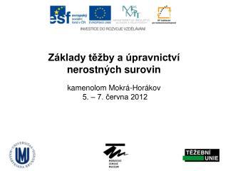 Základy těžby a úpravnictví  nerostných surovin kamenolom Mokrá-Horákov  5. – 7. června 2012