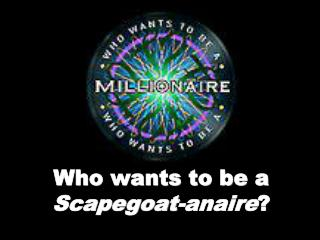 Who wants to be a  Scapegoat-anaire ?