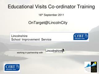 Educational Visits Co-ordinator Training 16 th  September 2011 OnTarget@LincolnCity