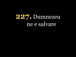 227 . Dumnezeu ne e salvare