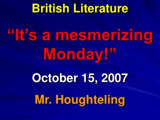 "British Literature ""It's a mesmerizing Monday!"" October 15, 2007 Mr. Houghteling"