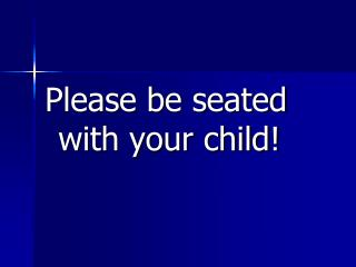 Please be seated with your child!