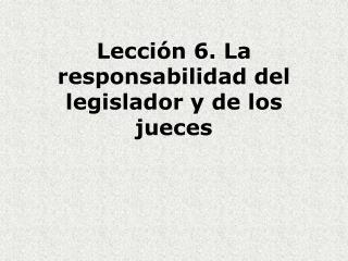 Lección 6. La responsabilidad del legislador y de los jueces