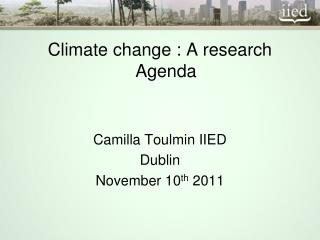 Climate change : A research Agenda Camilla Toulmin IIED Dublin November 10 th  2011