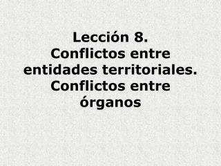 Lección 8.  Conflictos entre entidades territoriales. Conflictos entre órganos