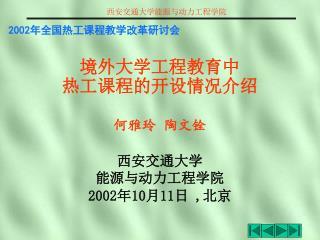 2002 年全国热工课程教学改革研讨会 境外大学工程教育中 热工课程的开设情况介绍 何雅玲 陶文铨 西安交通大学 能源与动力工程学院 2002 年 10 月 11 日  , 北京