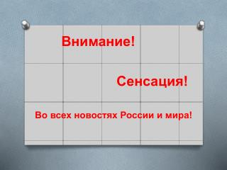 Внимание!                             Сенсаци я! Во всех новостях России и мира!