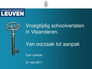 Vroegtijdig schoolverlaten in Vlaanderen.  Van oorzaak tot aanpak Carl Lamote 31 mei 2011