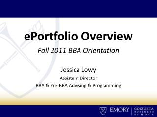 ePortfolio Overview Fall 2011 BBA Orientation Jessica Lowy Assistant Director