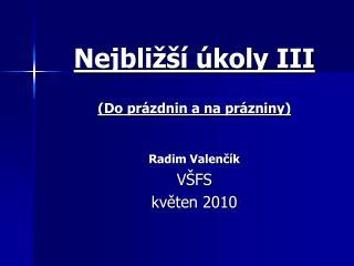 Nejbližší úkoly III (Do prázdnin a na prázniny) Radim Valenčík VŠFS  květen 2010