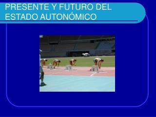 PRESENTE Y FUTURO DEL ESTADO AUTONÓMICO